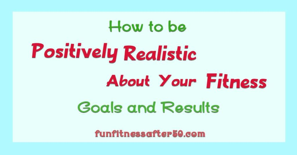 How to be Positively Realistic About Your Fitness Goals and Results