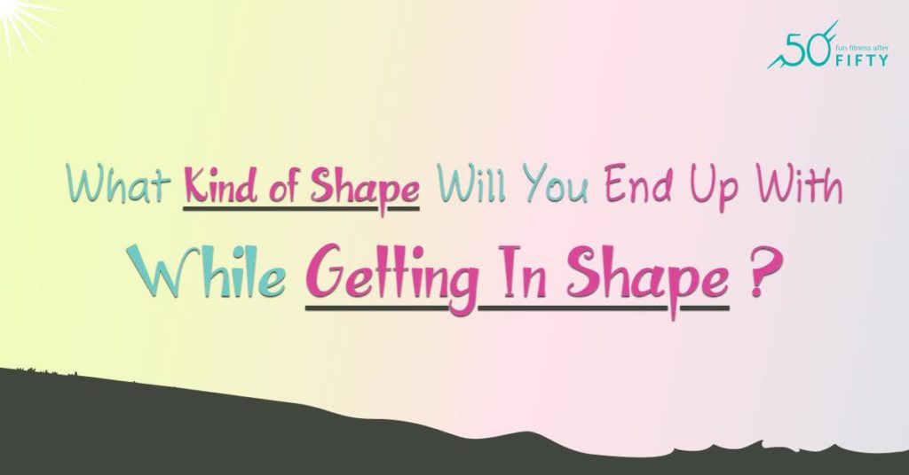 What Kind of Shape Will You End Up With While Getting In Shape ?
