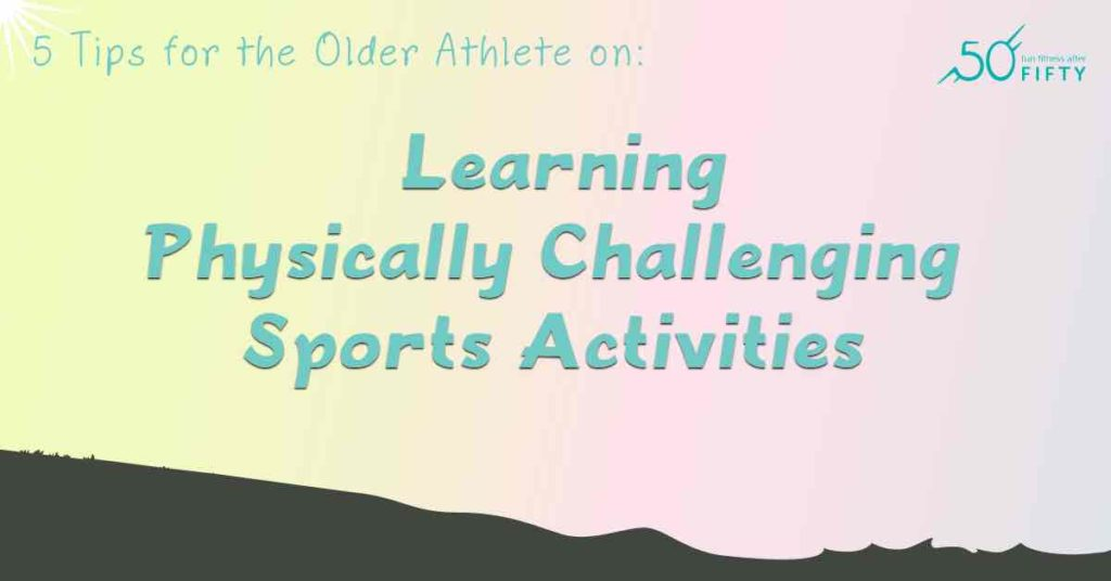 5 Tips for the Older Athlete on Learning Physically Challenging Sports Activities